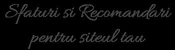 Sfaturi si Recomandari pentru siteul tau